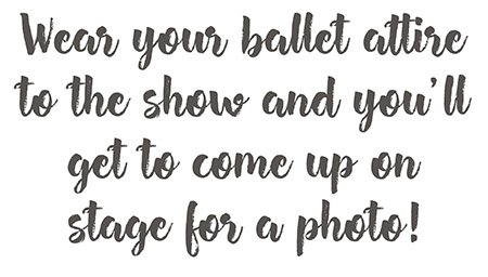 Wear your ballet attire to the show and you'll get to come up on stage for a photo!